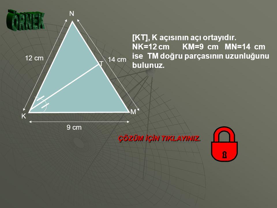 ÖRNEK [KT], K açısının açı ortayıdır. NK=12 cm KM=9 cm MN=14 cm